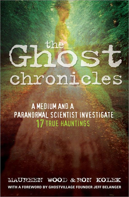 Ghost Chronicles: A Medium And A Paranormal Scientist Investigate 17 True Hauntings By: Maureen Wood Ron Kolek