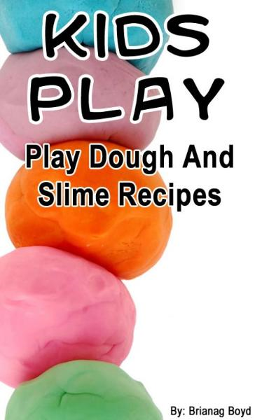Kids Play – Play Dough And Slime Recipes By: Brianag Boyd