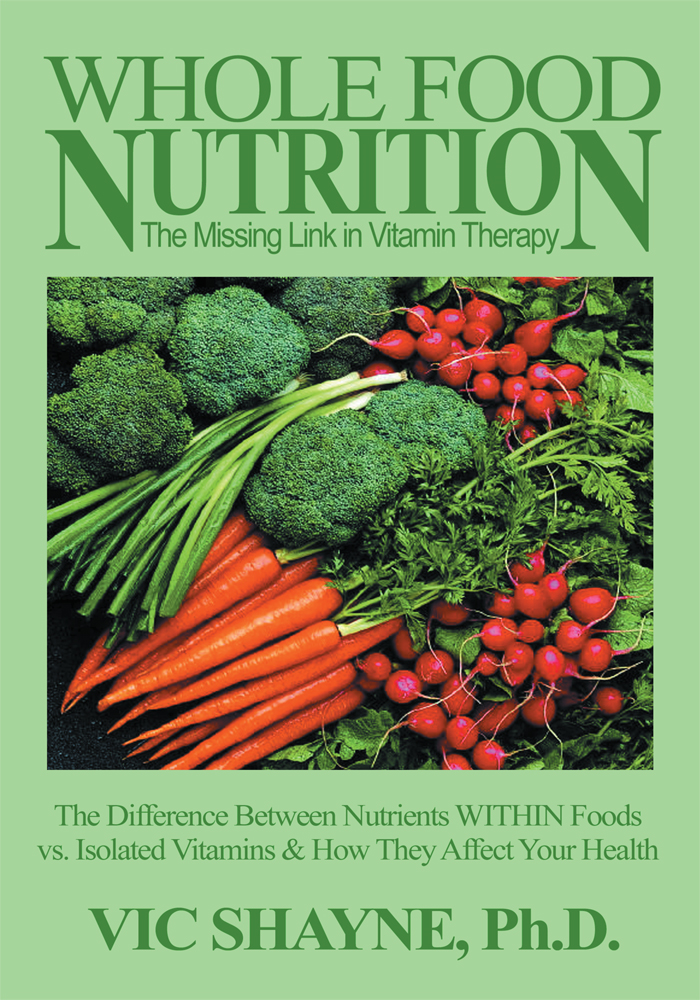 Whole Food Nutrition: The Missing Link in Vitamin Therapy By: Vic Shayne Ph.D.