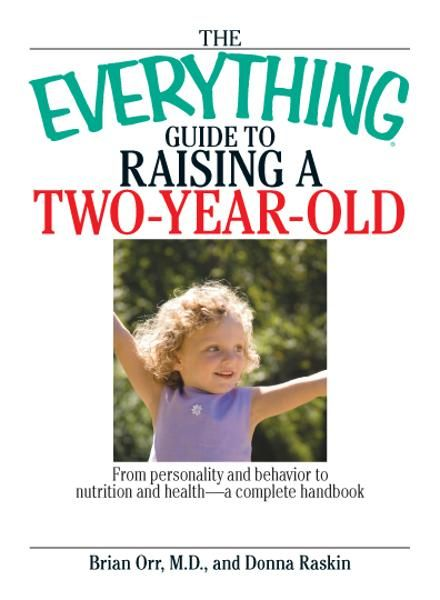 The Everything Guide To Raising A Two-Year-Old: From Personality And Behavior to Nutrition And Health--a Complete Handbook By: Brian Orr,Donna Raskin