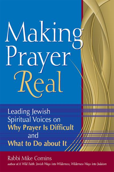 Making Prayer Real: Leading Jewish Spiritual Voices on Why Prayer Is Difficult and What to Do about It