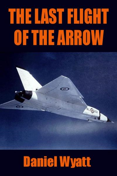 The Last Flight of the Arrow By: Daniel Wyatt