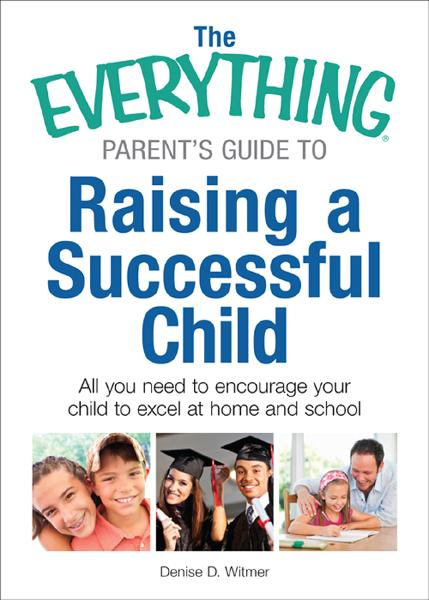 The Everything Parent's Guide to Raising a Successful Child: All You Need to Encourage Your Child to Excel at Home and School