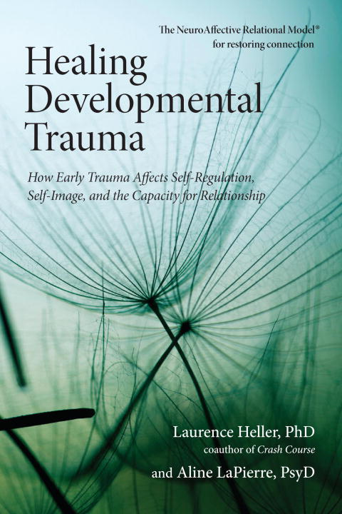 Healing Developmental Trauma By: Aline Lapierre, Psy.D.,Laurence Heller, Ph.D.