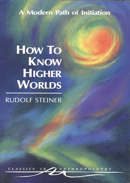 How to Know Higher Worlds By: Rudolf Steiner