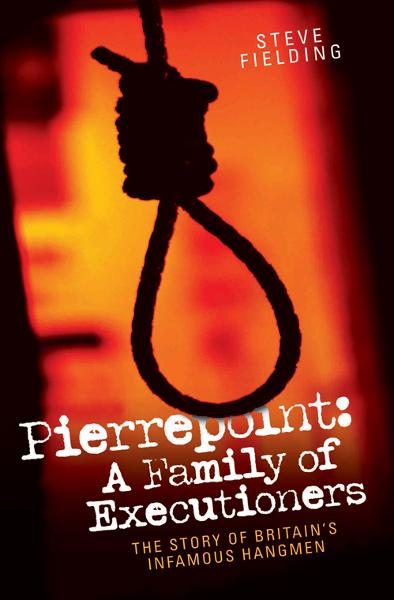 Pierrepoint: A Family of Executioners By: Steve Fielding