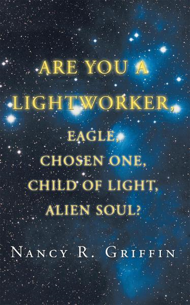 Are You a Lightworker, Eagle, Chosen One, Child of Light, Alien Soul? By: Nancy R. Griffin