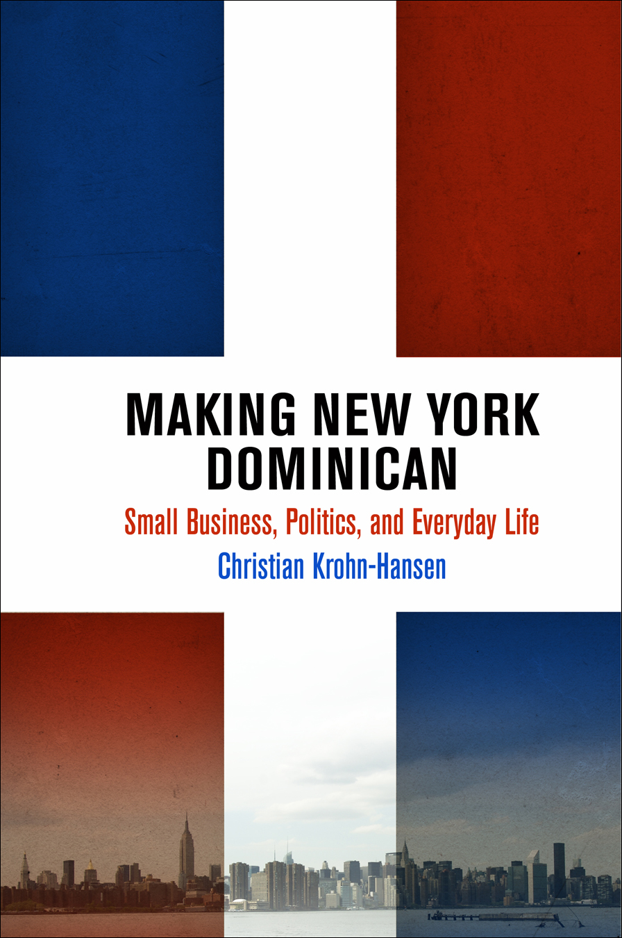 Making New York Dominican Small Business,  Politics,  and Everyday Life