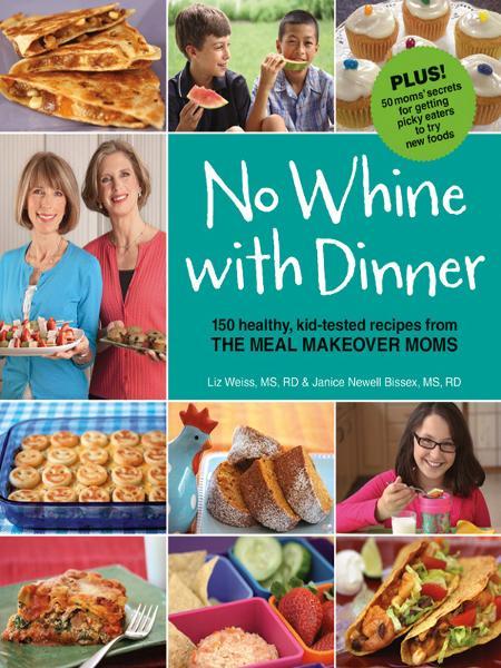 No Whine With Dinner: 150 Healthy Kid-Tested Recipes from the Meal Makeover Moms By: Janice Newell Bissex,Liz Weiss