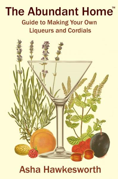 The Abundant Home Guide to Making Your Own Liqueurs and Cordials By: Asha Hawkesworth