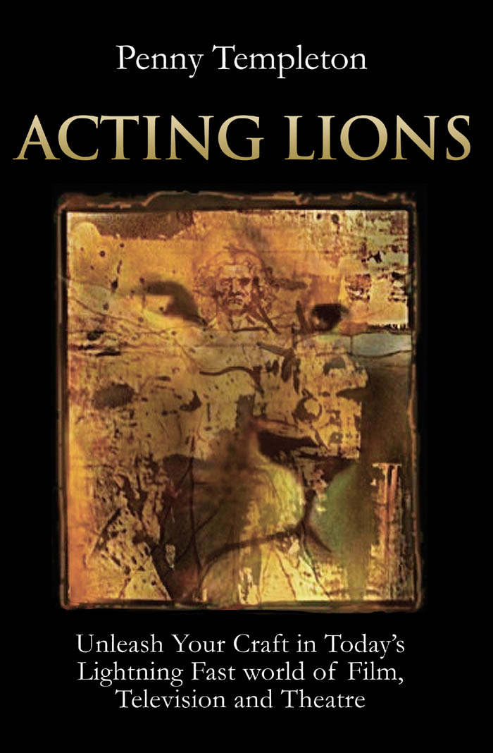 Acting Lions: Unleash Your Craft In Today's Lightning Fast World of Film, Television and Theatre By: Penny Templeton