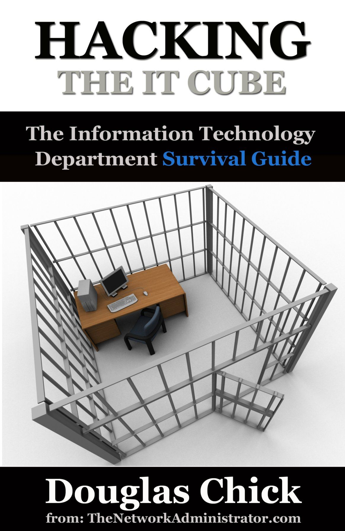 Hacking the IT Cube: The Information Technology Department Survival Guide By: Douglas Chick