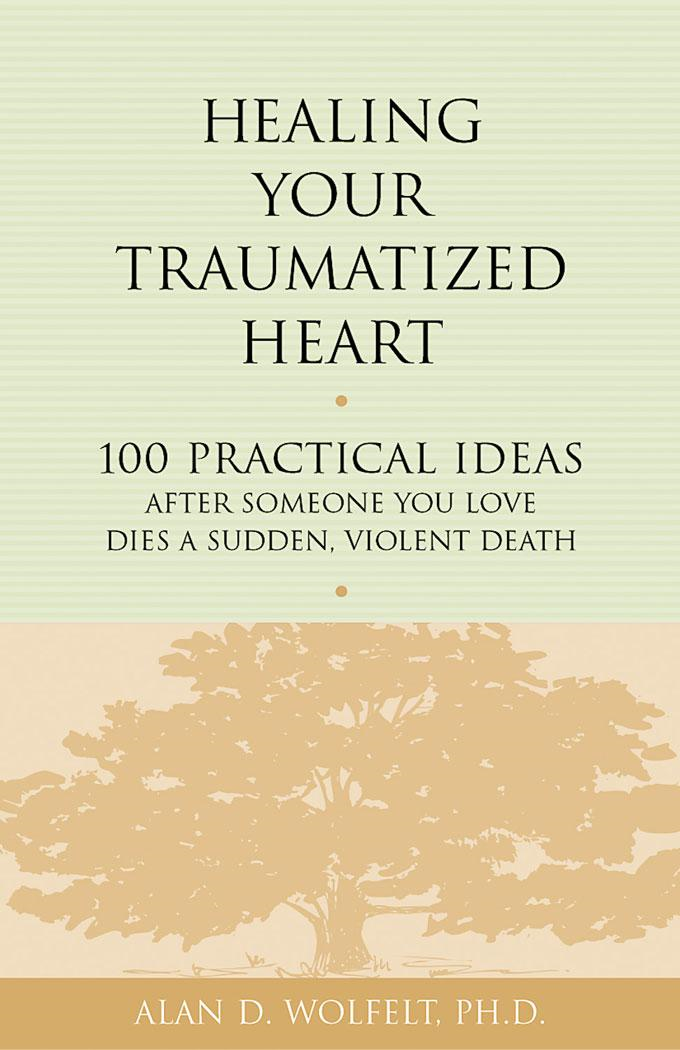 Alan D.  Wolfelt - Healing Your Traumatized Heart: 100 Practical Ideas After Someone You Love Dies a Sudden, Violent Death