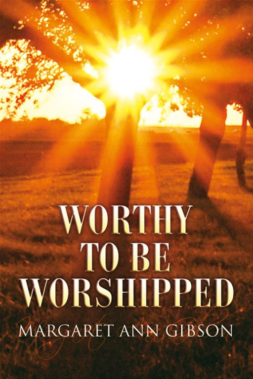 Worthy To Be Worshipped By: Margaret Ann Gibson