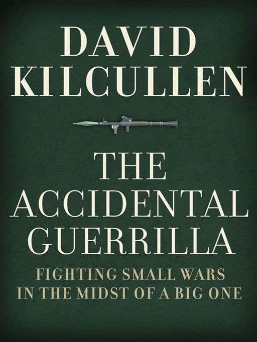 The Accidental Guerrilla : Fighting Small Wars In The Midst Of A Big One By: David Kilcullen