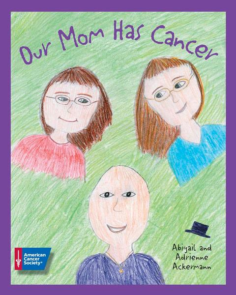 Our Mom Has Cancer By: Abigail Ackermann,Adrienne Ackermann