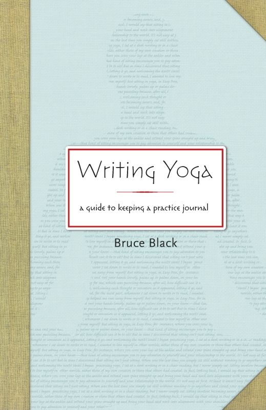 Writing Yoga: A Guide to Keeping a Practice Journal By: Bruce Black