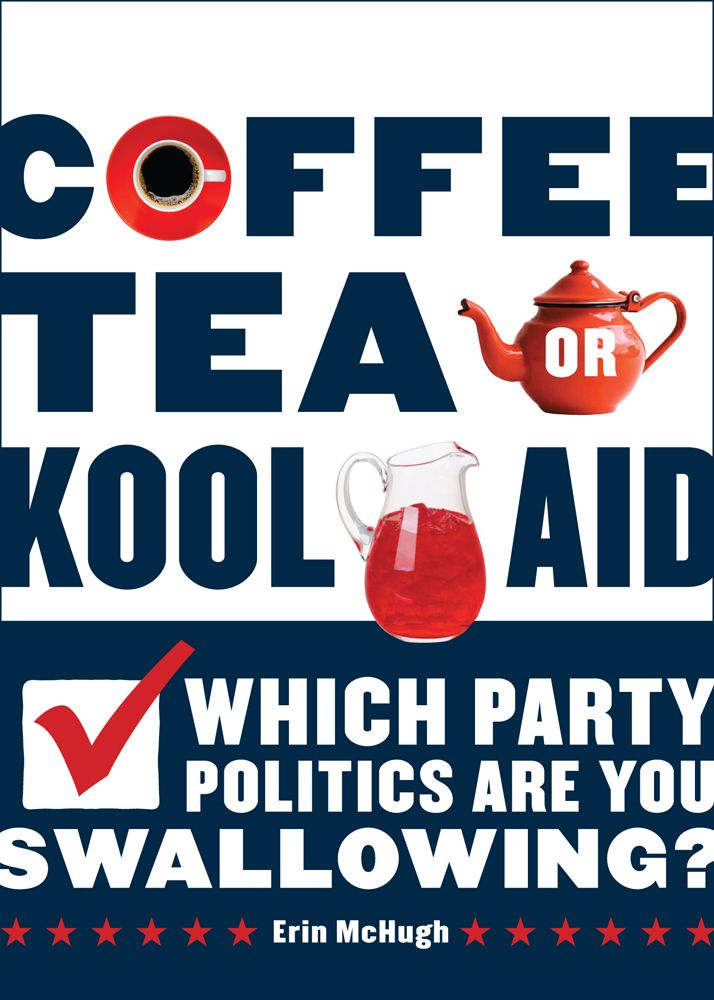 Coffee, Tea, Or Kool-Aid: Which Party Politics Are You Swallowing? By: Erin McHugh