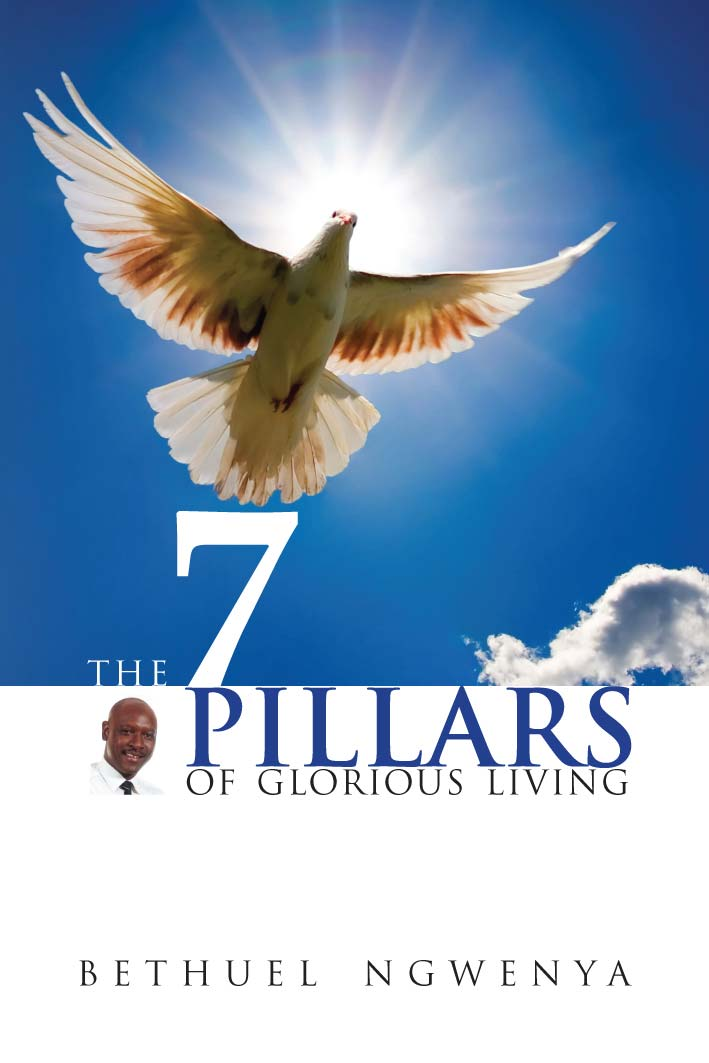 7 Pillars of Glorious Living By: Bethuel Ngwenya