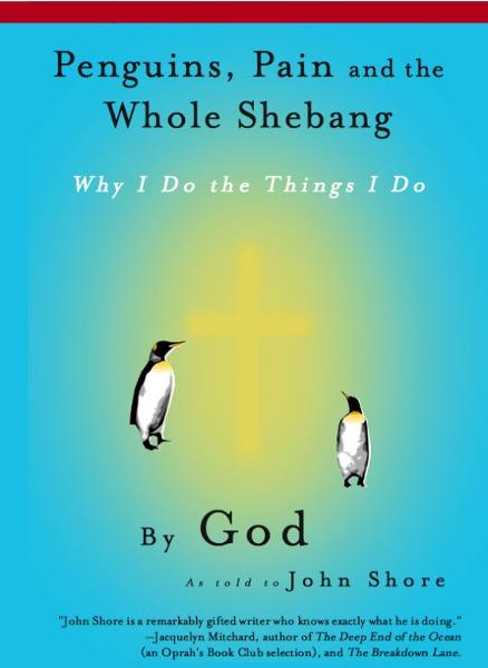 Penguins, Pain and the Whole Shebang: Why I Do the Things I Do, by God (as told to John Shore) By: John Shore