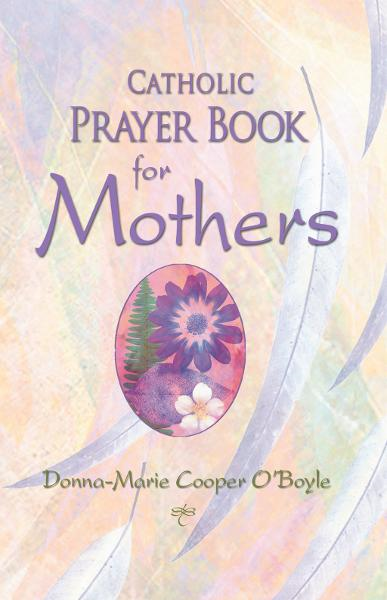 Catholic Prayer Book for Mothers By: Donna-Marie Cooper O'Boyle