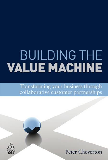 Building the Value Machine: Transforming Your Business Through Collaborative Customer Partnerships By: Peter Cheverton