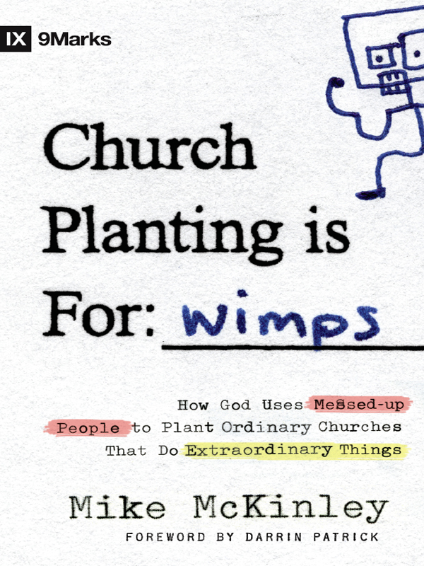 Church Planting Is for Wimps (Foreword by Darrin Patrick): How God Uses Messed-up People to Plant Ordinary Churches That Do Extraordinary Things By: Mike McKinley