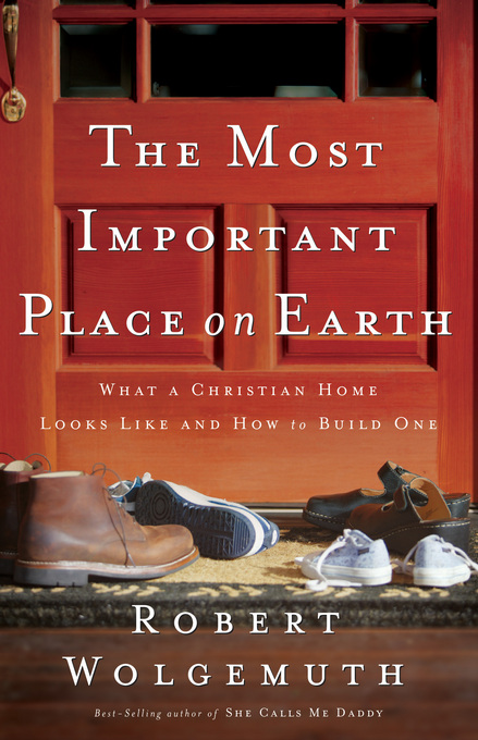 The Most Important Place on Earth By: Robert Wolgemuth