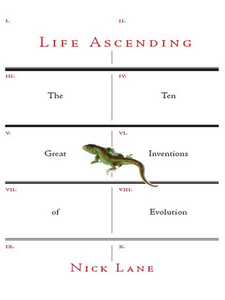 Life Ascending: The Ten Great Inventions of Evolution By: Nick Lane