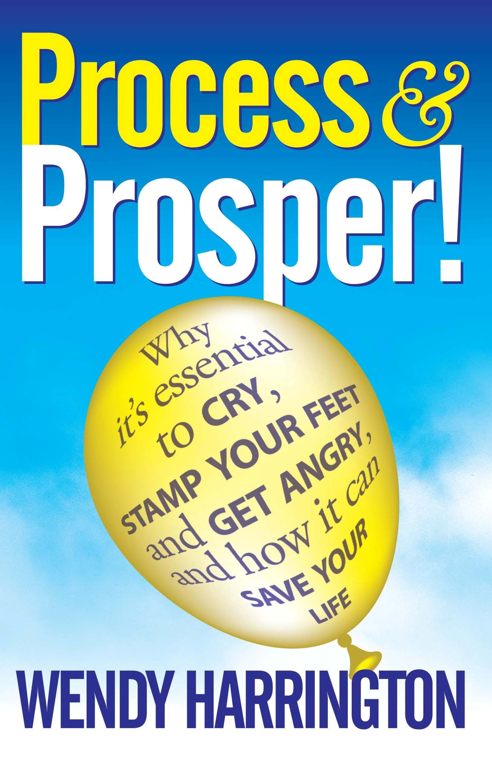 "Process And Prosper - Why It""s Essential To Cry  Stamp Your Feet And Get Angry And How It Can Save Your Life. By: Wendy Harrington"