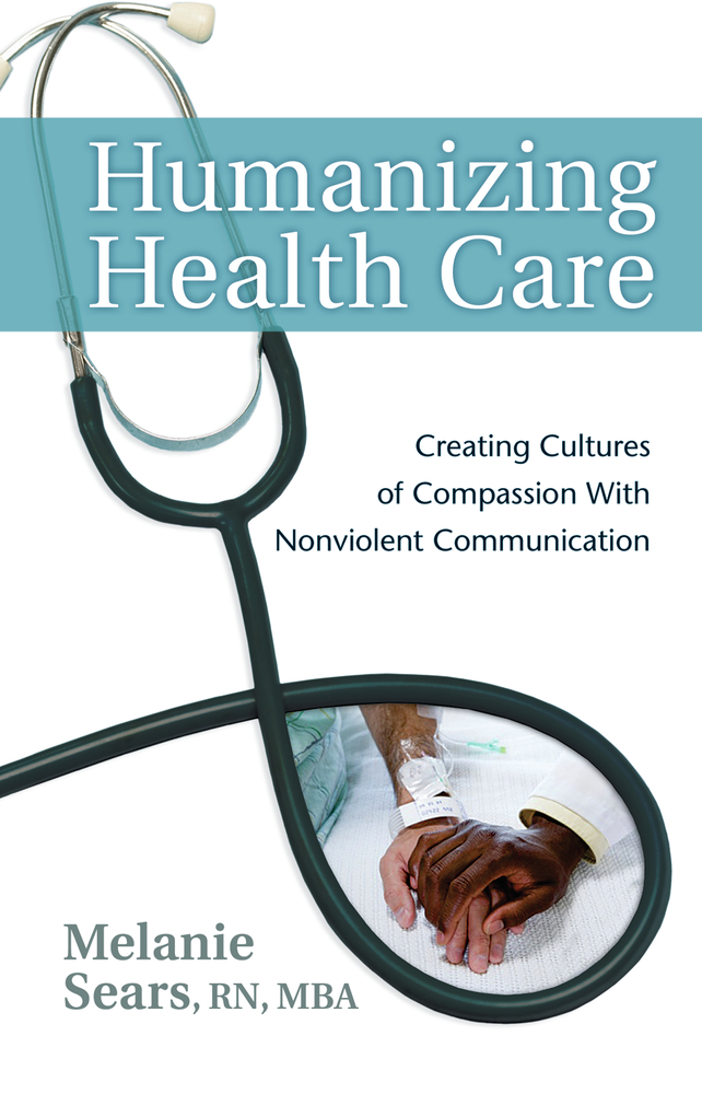 Humanizing Health Care: Creating Cultures of Compassion With Nonviolent Communication By: Melanie Sears, RN