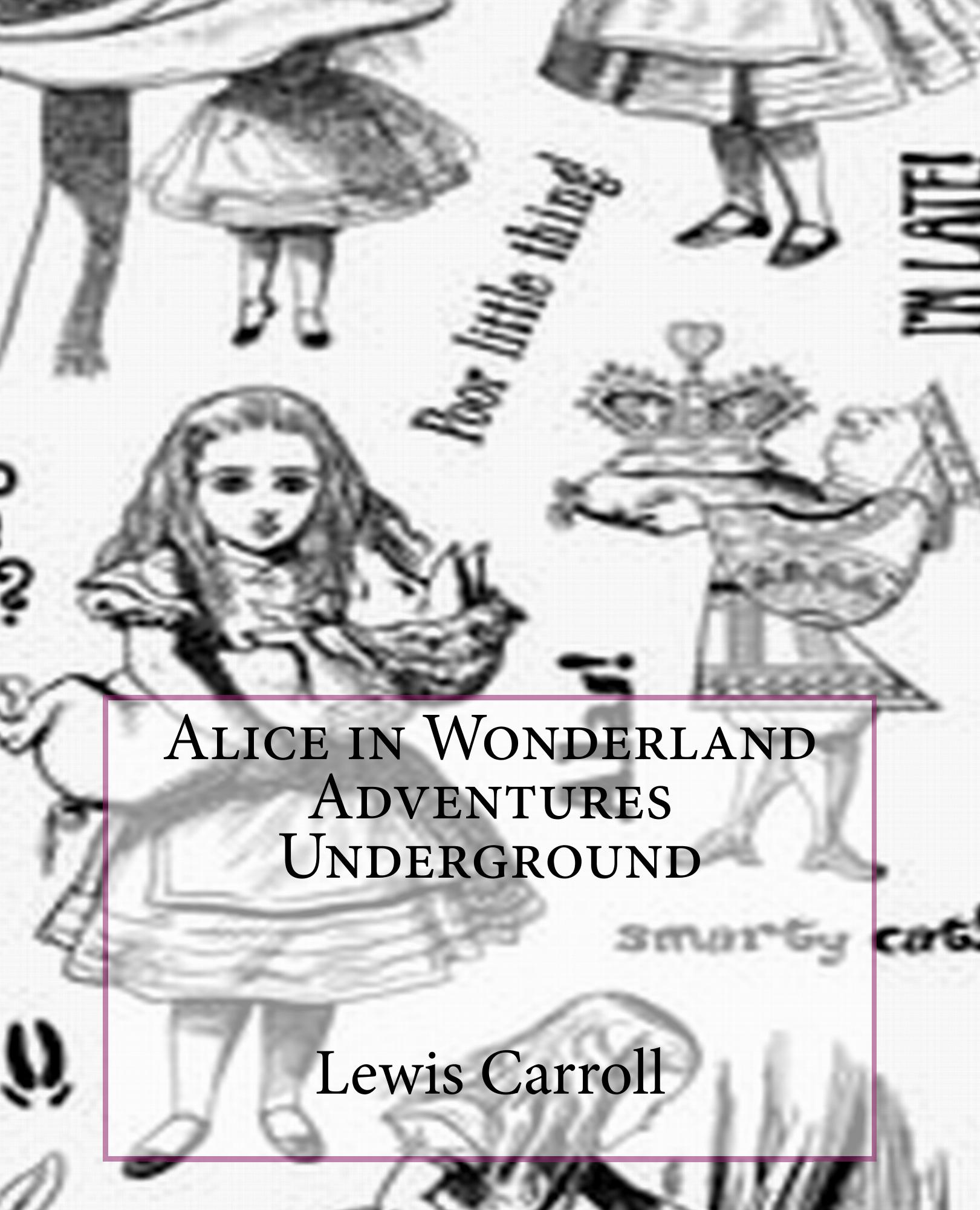 Alice in Wonderland Adventures Underground By: Lewis Carroll