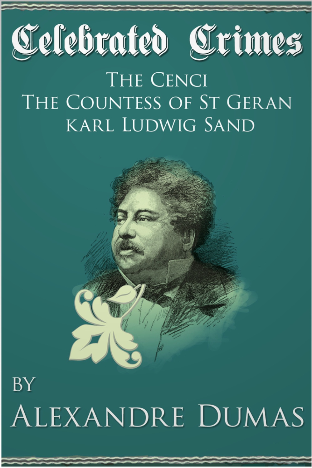 Celebrated Crimes 'The Cenci', 'The Countess of St Geran' and 'Karl Ludwig Sand' By: Alexandre Dumas