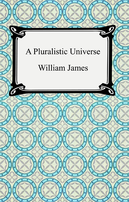 A Pluralistic Universe By: William James
