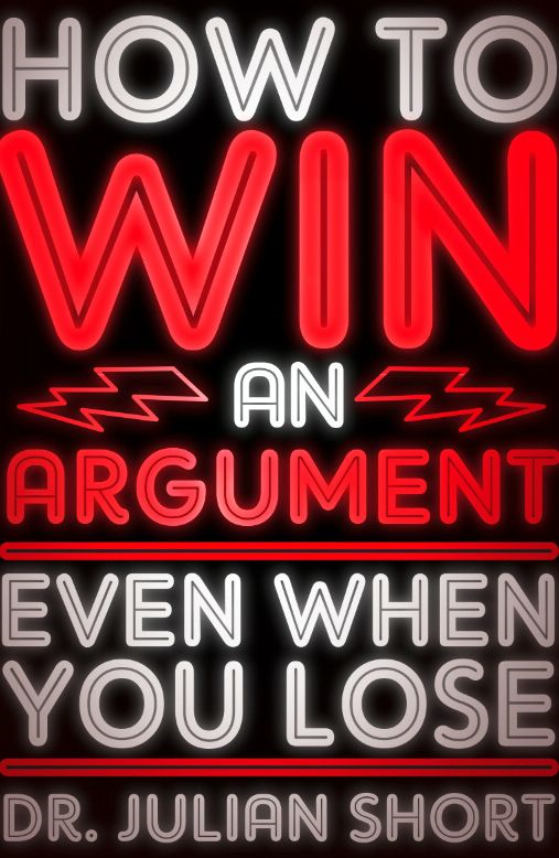How to Win an Argument... Even When You Lose By: Julian Short