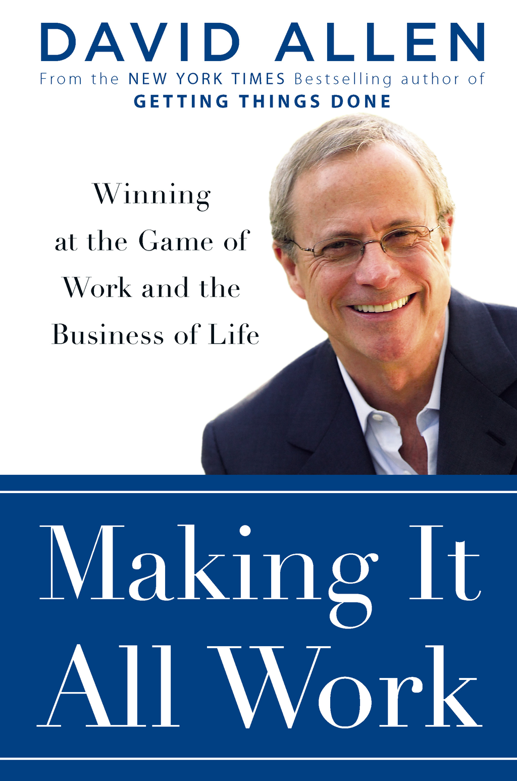 Making It All Work: Winning at the Game of Work and the Business of Life By: David Allen