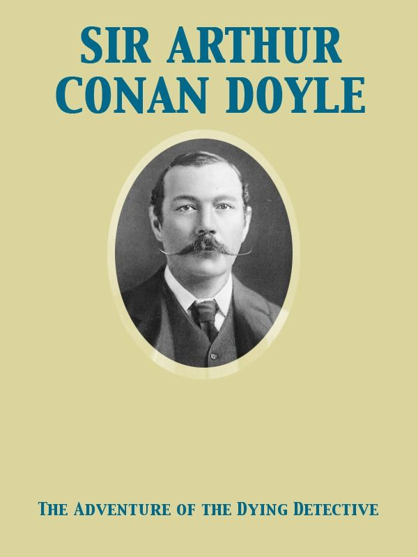 The Adventure of the Dying Detective By: Arthur Conan Sir Doyle