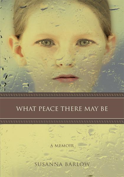WHAT PEACE THERE MAY BE By: Susanna Barlow