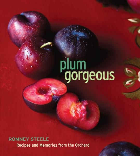 Plum Gorgeous: Recipes and Memories from the Orchard By: Romney Steele