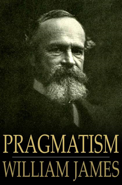 Pragmatism: A New Name For Some Old Ways Of Thinking A New Name for Some Old Ways of Thinking