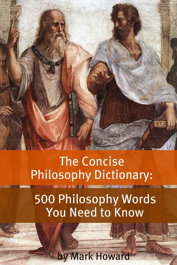 The Concise Philosophy Dictionary By: Mark Howard