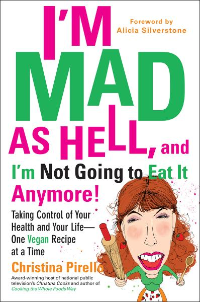 I'm Mad As Hell, and I'm Not Going to Eat it Anymore By: Christina Pirello