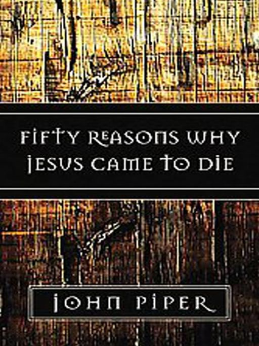Fifty Reasons Why Jesus Came to Die By: John Piper
