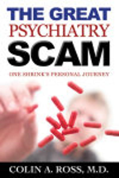 The Great Psychiatry Scam: One Shrink's Personal Journey By: Colin A. Ross