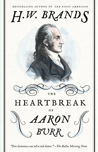 The Heartbreak of Aaron Burr By: Henry  W. Brands
