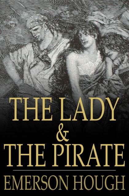 The Lady and the Pirate: Being the Plain Tale of a Diligent Pirate and a Fair Captive By: Emerson Hough