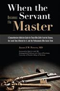 download When the Servant Becomes the Master: A Comprehensive Addiction Guide for Those Who Suffer from the Disease, the Loved Ones Affected by It, and the Professionals Who Assist Them book