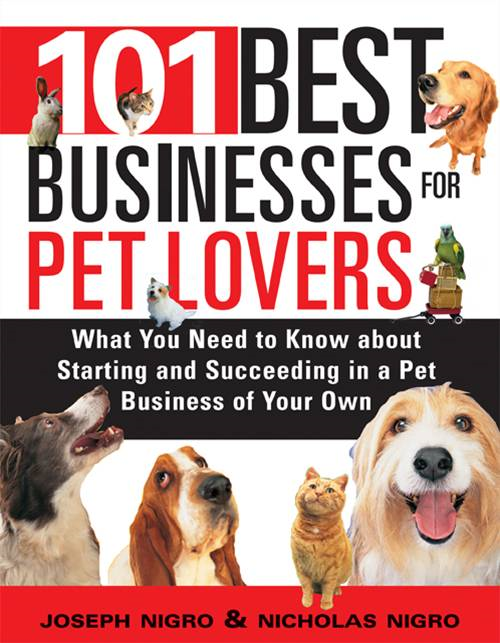 101 Best Businesses for Pet Lovers: What You Need to Know about Starting and Succeeding in a Pet Business of Your Own By: Joseph Nigro,Joseph Nigro,Joseph Nigro,Nicholas NigroNicholas NigroNicholas Nigro