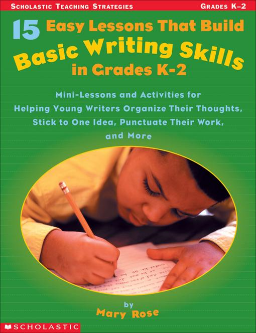 15 Easy Lessons That Build Basic Writing Skills in Grades K-2: Mini-Lessons and Activities for Helping Young Writers Organize Their Thoughts, Stick to