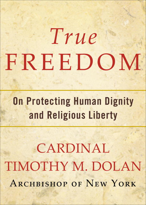 True Freedom By: Timothy M. Dolan